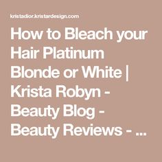 How to Bleach your Hair Platinum Blonde or White   Krista Robyn - Beauty Blog - Beauty Reviews - Makeup Tutorials