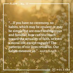 The patterns of our lives reveal who we are. #flow #habits #mindfulmatter