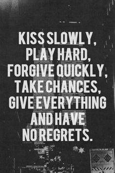 Kiss slowly, play hard. Forgive quickly, take chances. Give everything and have no regrets.