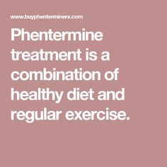 Phentermine treatment is a combination of healthy diet and regular exercise.