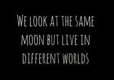 We look at the same moon but live in different worlds