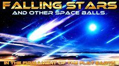 FLAT EARTH - Falling STARS and other Falling SPACE BALLS in the FIRMAMEN...