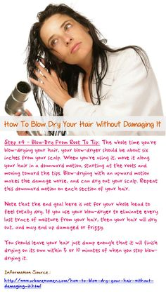 How to blow dry your hair without damaging it - Step #4: Always hold your blow-dryer 6-inches from your scalp, and move it along your hair in a downward motion, starting at the roots and moving toward the tips. Also, you should leave your hair just damp enough that it will finish drying on its own within 5 or 10 minutes of when you stop blow-drying it... Read on: http://www.urbanewomen.com/how-to-blow-dry-your-hair-without-damaging-it.html