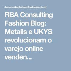 RBA Consulting Fashion Blog: Metails e UKYS revolucionam o varejo online venden...