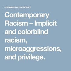Contemporary Racism – Implicit and colorblind racism, microaggressions, and privilege.