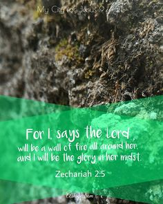 """I,' says the Lord , 'will be a wall of fire all around her, and I will be the glory in her midst.' """" Zechariah 2:5  He always keep His promises"""