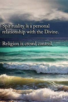 Spirituality is a personal relationship with the divine. Religion is crowd control.