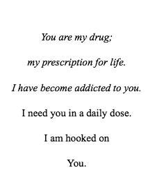 You are my drug, my prescription for life. I have become addicted to you . I need you in a daily dose . I'm hooked on You.