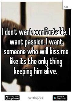 I don't want comfortable. I want passion. I want someone who will kiss me like its the only thing keeping him alive.I want passion.I want love. The Words, Motivacional Quotes, Kiss Me Quotes, Qoutes, Passion Quotes, Emotion, Hopeless Romantic, My Guy, Motivation