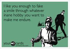 bahahah the mark of every good couple. I like you enough to fake a smile through whatever inane hobby you want to make me endure.