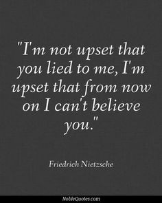 I'm not upset that you lied to me, I'm upset that from now on, I can't believe you.