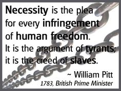 """Necessity is the plea for every infringement of human freedom."""
