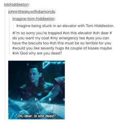 """when I started reading this, I thought it was going to be a Friends mashup. """"imtrappedinanelevator...withTomHiddleston"""" as said by Chandler Bing."""