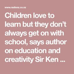 Children love to learn but they don't always get on with school, says author on education and creativity Sir Ken Robinson. The trouble is, we judge everybody by a single standard.