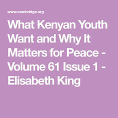 What Kenyan Youth Want and Why It Matters for Peace - Volume 61 Issue 1 - Elisabeth King International Conflict, Youth, Study, Peace, King, Studio, Studying, Research, Sobriety