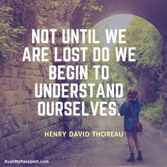 """""""Not until we are lost do we begin to understand ourselves."""" Henry David Thoreau"""