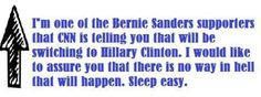 I'm one of the Bernie Sanders' supporters that CNN is telling you that will be switching to Hillary Clinton, I would like to assure you that there is no way in hell that will happen. Sleep easy.