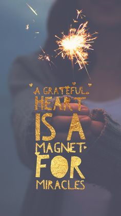 A grateful heart is a magnet for miracles