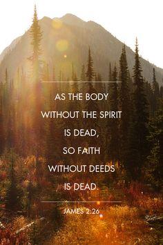 Zoals een lichaam zonder geest dood is, zo is ook geloof zonder daden dood. (Jakobus 2:26)