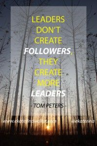 """Leaders don't create followers, They create more leaders."" - Tom Peters"