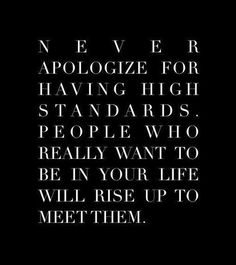Never apoligise for having high standards. People who really want to be in your life will rise up to meet them.