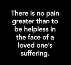 As someone who has bared the absolute torture of watching their several loved ones and relatives endure stage 4 cancer, and undergo the horrendous chemotherapy- I can confirm this. There is no greater pain, no bigger soul shatterer. It destroyed me. - A