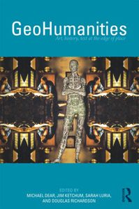 GeoHumanities : art, history and text at the edge of place / edited by Michael Dear ... [et al.] - London : Routledge, 2011