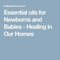 Essential oils for Newborns and Babies - Healing in Our Homes