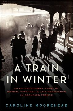 A Train in Winter ~was on my to read list.  Historical non-fiction about women in the underground during WWII in war-ravaged Europe.