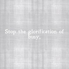 """""""stop the glorification of busy."""""""