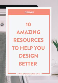 10 Amazing Resources to Help You Design Better — Forth and Create
