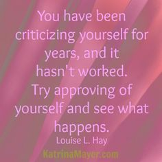 You have been criticizing yourself for years and it hasn't worked. Try approving of yourself and see what happens. Louis L. Hay