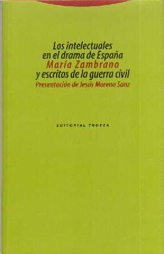 Los Intelectuales en el drama de España y escritos de la guerra civil / María Zambrano ; presentación de Jesús Moreno Sanz
