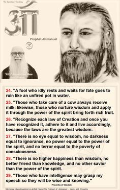 "24. ""A fool who idly rests and waits for fate goes to ruin like an unfired pot in water. 25. ""Those who take care of a cow always receive milk; likewise, those who nurture wisdom and apply it through the power of the spirit bring forth rich fruit. 26. ""Recognize each law of Creation and once you have recognized it, adhere to it and live accordingly, because the laws are the greatest wisdom. 27. ""There is no eye equal to wisdom, no darkness equal to ignorance, no power equal to the power of…"