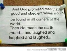 bad guy god. no. And God promised men that good and obedient wives would be found in all corner?; eat the world. Then He made the earth mund...