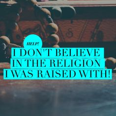 I DON'T BELIEVE IN THE RELIGION I WAS RAISED WITH!
