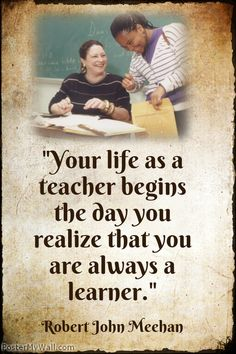 """Your life as a teacher begins the day you realize that you are always a learner."" Robert John Meehan -----  A plethora of inspirational quotes about learning --- https://sites.google.com/site/whatteachersare/"
