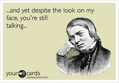 ...and yet despite the look on my face, you're still talking... | Confession Ecard