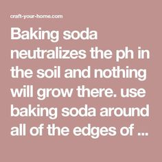Baking soda neutralizes the ph in the soil and nothing will grow there. use baking soda around all of the edges of flower beds to keep the grass and weeds from growing into beds. Just sprinkle it onto the soil so that it covers it lightly. Do this twice a year - spring and fall. Awesome!   Craft ~ Your ~ HomeCraft ~ Your ~ Home