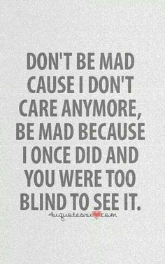 Dont be mad cause i dont care anymore, be mad because i once did and you were too blind to see it
