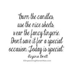 Burn the candles, use the nice sheets, wear the fancy lingerie. Don't save it for a special occasion. Today is special.