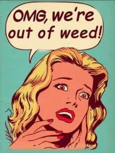 LOL!!! OMG we're out of weed!