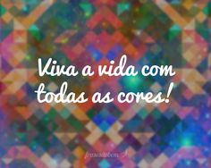 Viva a vida com todas as cores!