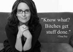 Bitches get stuff done.