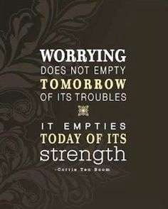Worrying does not empty tomorrow of its trouble. It empties today of its strength.