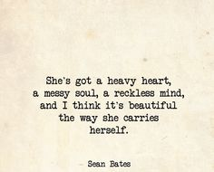 She's got a heavy heart, a messy soul, a reckless mind, and I think it's beautiful the way she carries herself