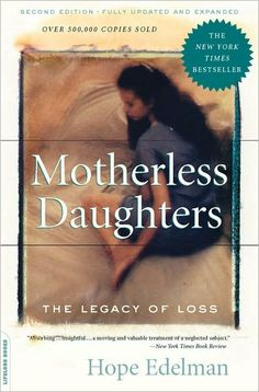 Motherless Daughters by Hope Edelman - Required reading for women who lost their mother at a young age.