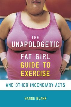 The Unapologetic Fat Girl Guide To Exercise And Other Incendiary Acts