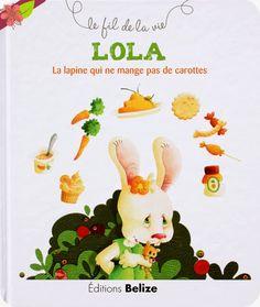LOLA La lapine qui ne mange pas de carottes Texte de Laurence Pérouème Illustrations de Véronique Hermouet Publié en 2012 par les éditions Belize