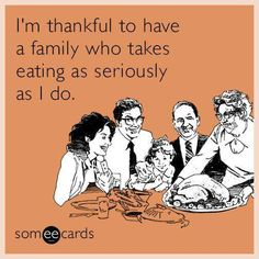 I'm Thankful to have a family who takes eating as seriously as I do,